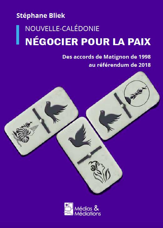 NOUVELLE-CALÉDONIE NÉGOCIER POUR LA PAIX – Un ouvrage de Stéphane Bliek